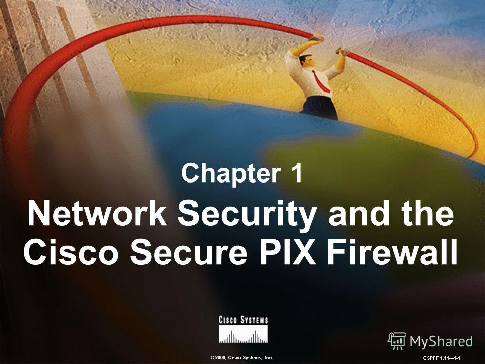 © 2000, Cisco Systems, Inc. CSPFF 1.111-1 Chapter 1 Network Security and the Cisco Secure PIX Firewall