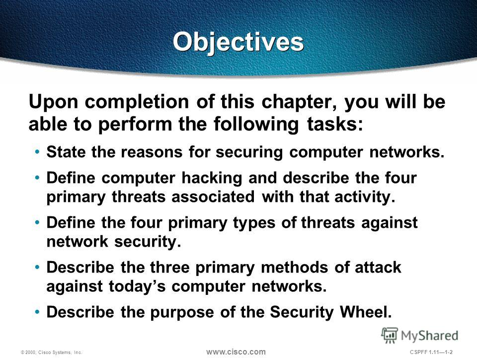 © 2000, Cisco Systems, Inc. www.cisco.com CSPFF 1.111-2 Objectives Upon completion of this chapter, you will be able to perform the following tasks: State the reasons for securing computer networks. Define computer hacking and describe the four prima