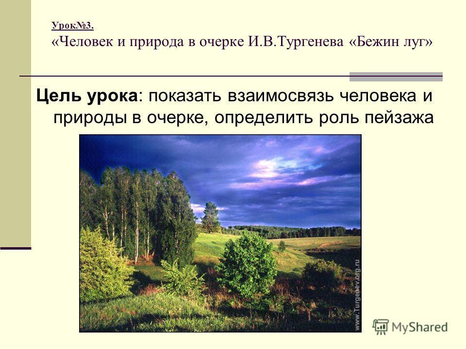 Урок 3. «Человек и природа в очерке И.В.Тургенева «Бежин луг» Цель урока: показать взаимосвязь человека и природы в очерке, определить роль пейзажа