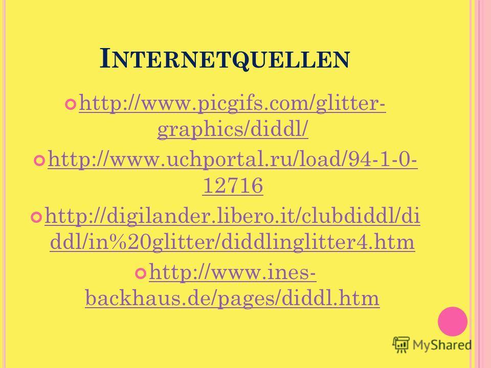 I NTERNETQUELLEN http://www.picgifs.com/glitter- graphics/diddl/ http://www.picgifs.com/glitter- graphics/diddl/ http://www.uchportal.ru/load/94-1-0- 12716 http://www.uchportal.ru/load/94-1-0- 12716 http://digilander.libero.it/clubdiddl/di ddl/in%20g