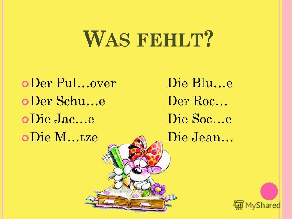 W AS FEHLT ? Der Pul…over Die Blu…e Der Schu…e Der Roc… Die Jac…e Die Soc…e Die M…tze Die Jean…