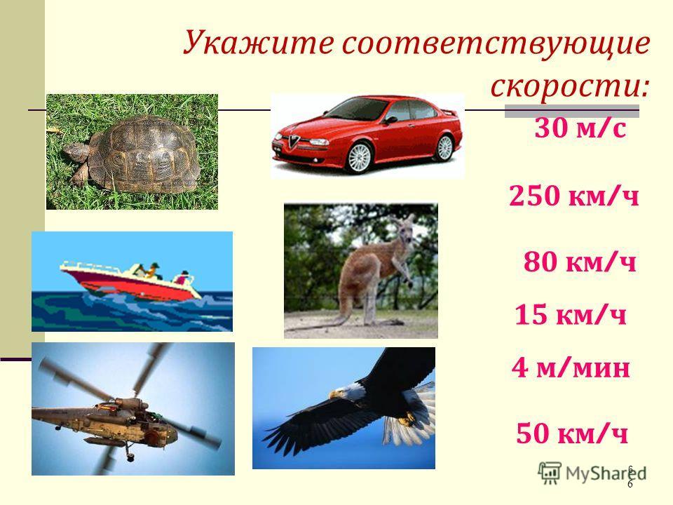 6 Укажите соответствующие скорости: 6 30 м / с 250 км / ч 80 км / ч 15 км / ч 4 м / мин 50 км / ч