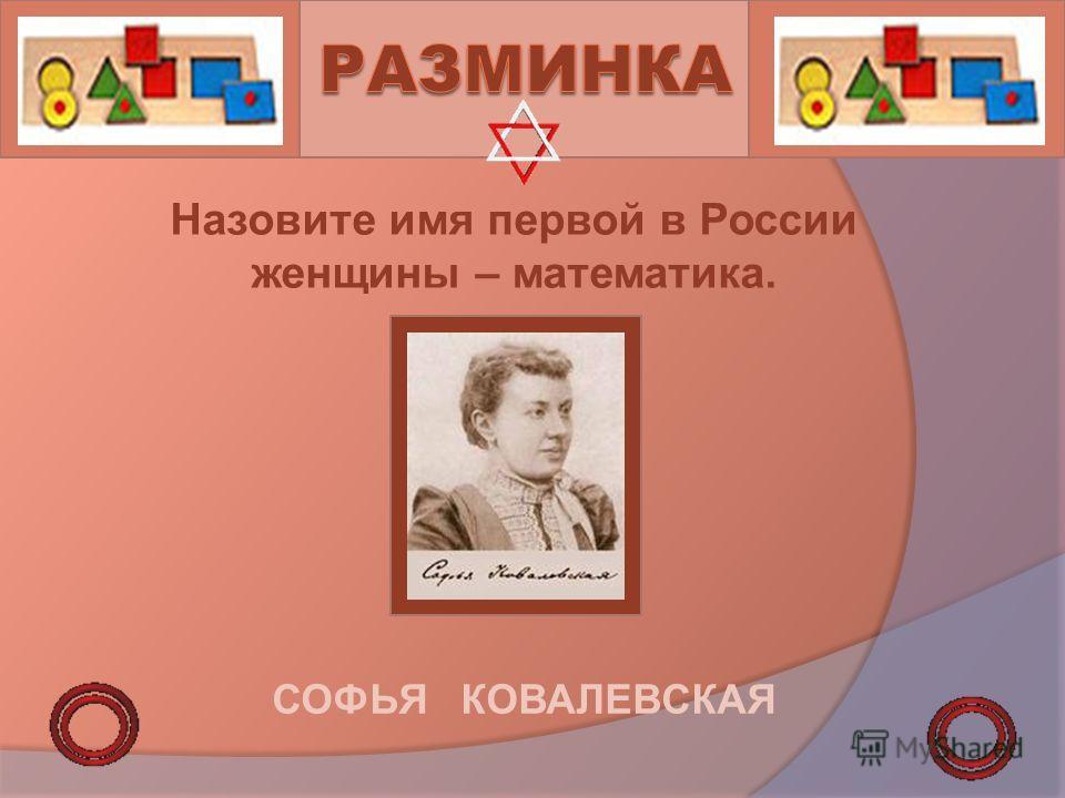 Назовите имя первой в России женщины – математика. СОФЬЯ КОВАЛЕВСКАЯ