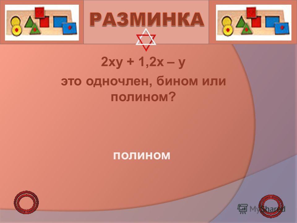 2xy + 1,2x – y это одночлен, бином или полином? полином