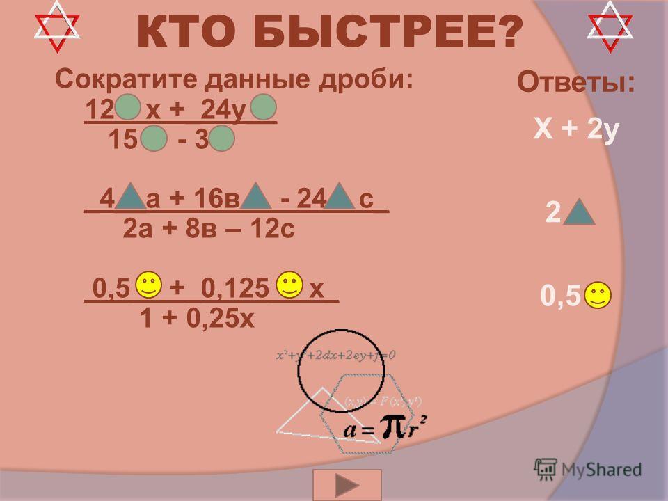 КТО БЫСТРЕЕ? Сократите данные дроби: 12 – х +_24 у__ 15 - 3 _4__а + 16 в - 24 с_ 2 а + 8 в – 12 с 0,5__ +_0,125__ х_ 1 + 0,25 х Х + 2 у 2 0,5 Ответы: