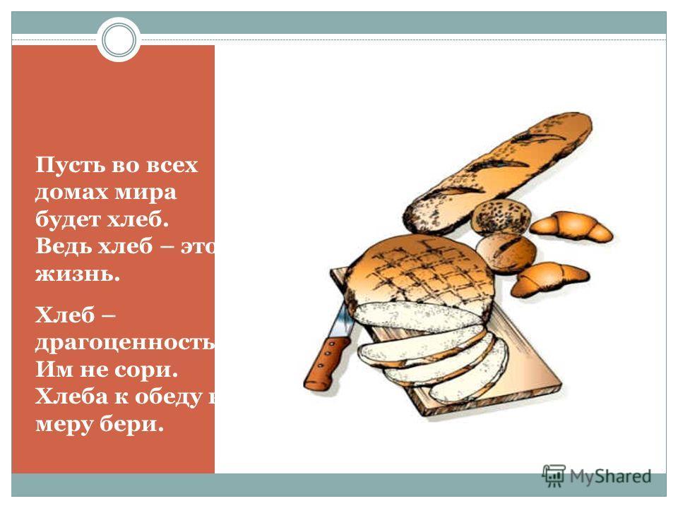 Пусть во всех домах мира будет хлеб. Ведь хлеб – это жизнь. Хлеб – драгоценность! Им не сори. Хлеба к обеду в меру бери.