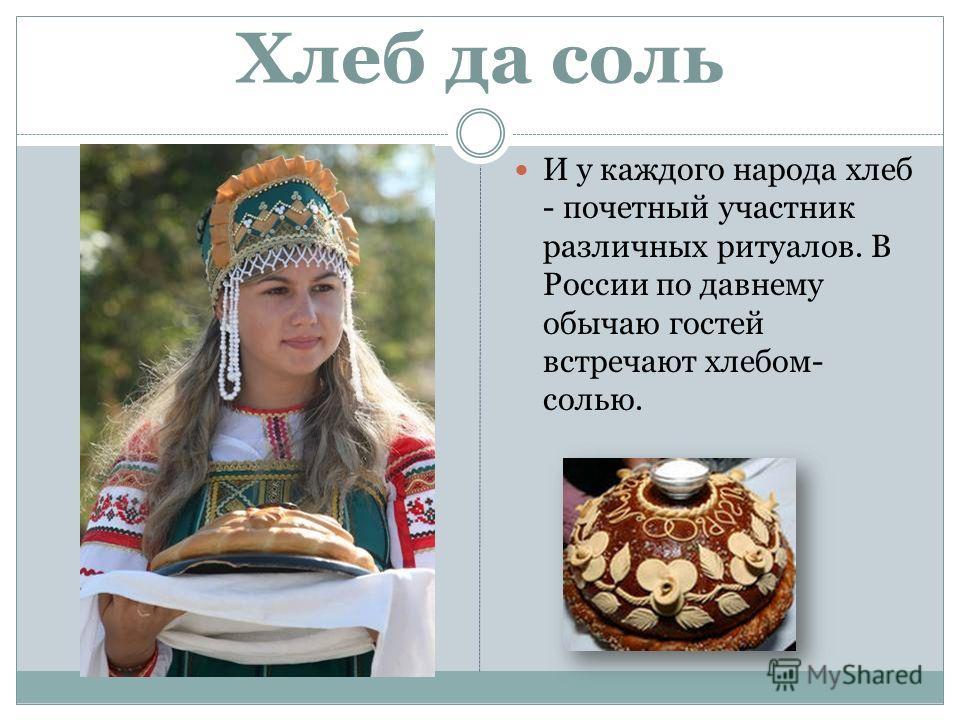Хлеб да соль И у каждого народа хлеб - почетный участник различных ритуалов. В России по давнему обычаю гостей встречают хлебом- солью.