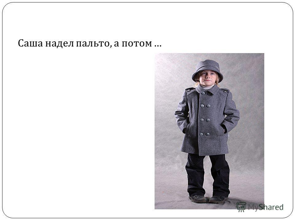 Саша надел пальто, а потом …