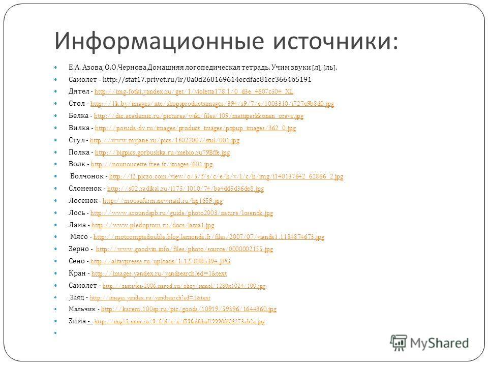 Информационные источники : Е. А. Азова, О. О. Чернова Домашняя логопедическая тетрадь. Учим звуки [ л ], [ ль ]. Самолет - http://stat17.privet.ru/lr/0a0d260169614ecdfac81cc3664b5191 Дятел - http://img-fotki.yandex.ru/get/1/violetta178.1/0_d3e_4807c5