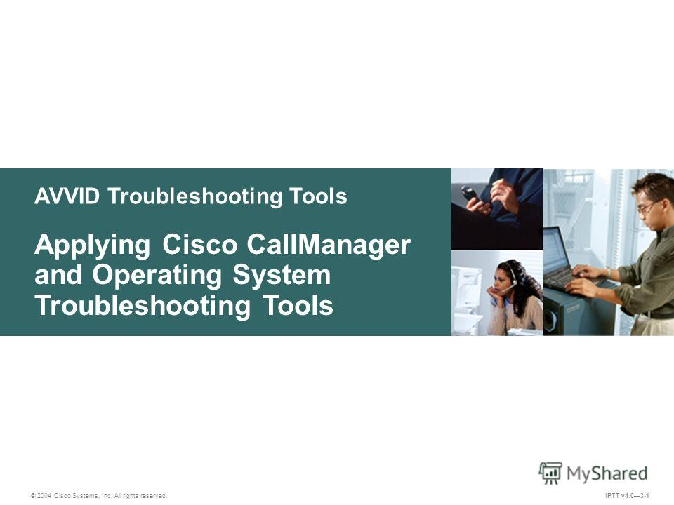 © 2004 Cisco Systems, Inc. All rights reserved. IPTT v4.03-1 AVVID Troubleshooting Tools Applying Cisco CallManager and Operating System Troubleshooting Tools