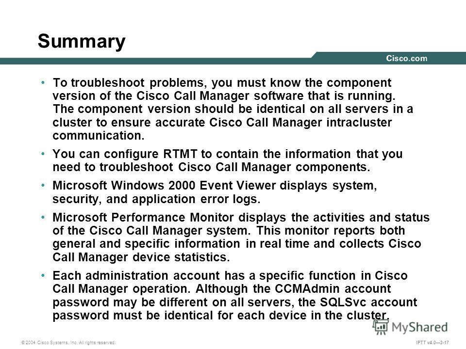 © 2004 Cisco Systems, Inc. All rights reserved. IPTT v4.03-17 Summary To troubleshoot problems, you must know the component version of the Cisco Call Manager software that is running. The component version should be identical on all servers in a clus