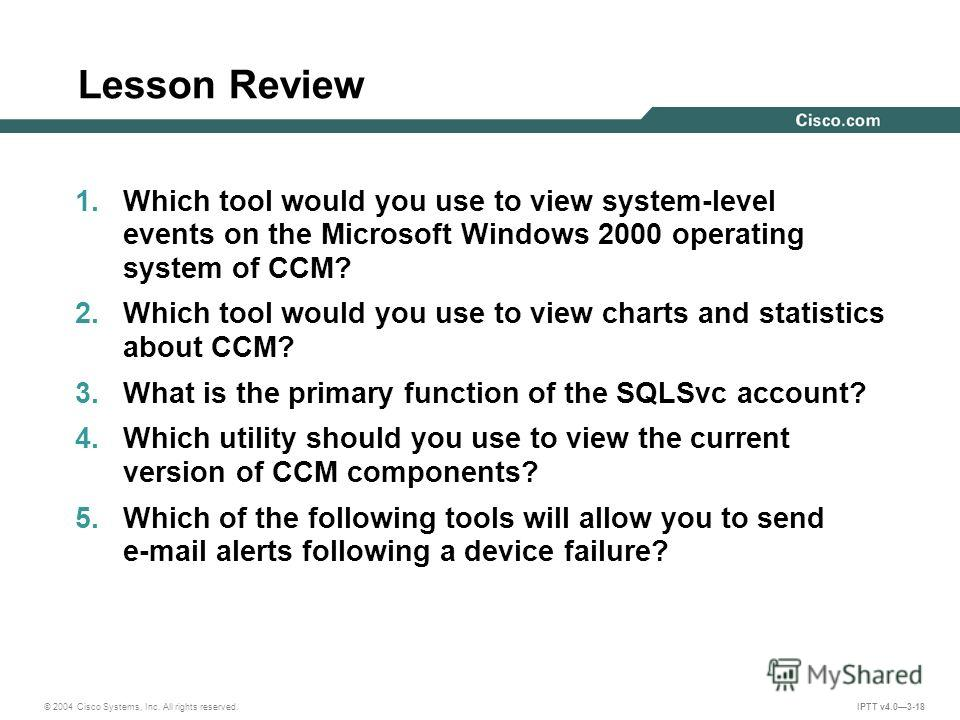 © 2004 Cisco Systems, Inc. All rights reserved. IPTT v4.03-18 Lesson Review 1. Which tool would you use to view system-level events on the Microsoft Windows 2000 operating system of CCM? 2. Which tool would you use to view charts and statistics about
