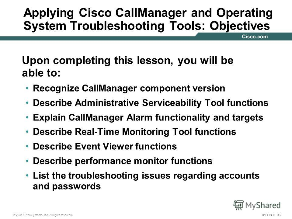 © 2004 Cisco Systems, Inc. All rights reserved. IPTT v4.03-2 Applying Cisco CallManager and Operating System Troubleshooting Tools: Objectives Upon completing this lesson, you will be able to: Recognize CallManager component version Describe Administ