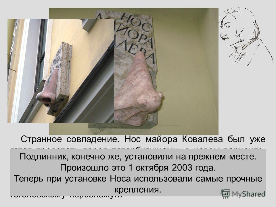 Странное совпадение. Нос майора Ковалева был уже готов предстать перед петербуржцами в новом варианте. Но в подъезде дома 15 на Средней Подьяческой улице, совсем недалеко от своего законного местоположения, обнаружен первый памятник гоголевскому перс