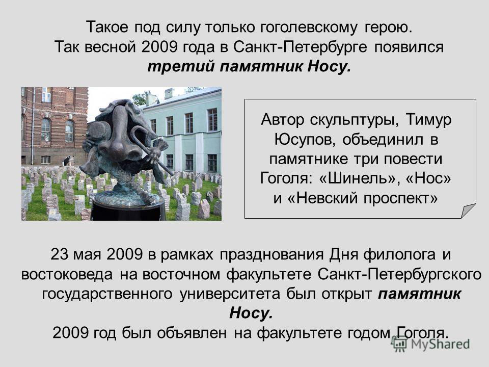Такое под силу только гоголевскому герою. Так весной 2009 года в Санкт-Петербурге появился третий памятник Носу. 23 мая 2009 в рамках празднования Дня филолога и востоковеда на восточном факультете Санкт-Петербургского государственного университета б