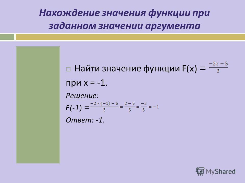 Нахождение значения функции при заданном значении аргумента Найти значение функции F(x) = при х = -1. Решение : F(-1) = Ответ : -1.