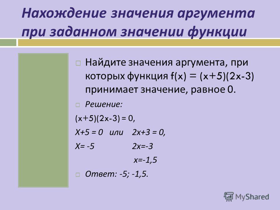 Нахождение значения аргумента при заданном значении функции Найдите значения аргумента, при которых функция f(x) = (x+5)(2x-3) принимает значение, равное 0. Решение : (x+5)(2x-3) = 0, Х +5 = 0 или 2 х +3 = 0, Х = -5 2 х =-3 х =-1,5 Ответ : -5; -1,5.