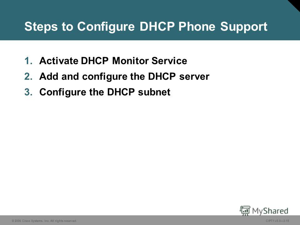 © 2006 Cisco Systems, Inc. All rights reserved. CIPT1 v5.03-15 Steps to Configure DHCP Phone Support 1. Activate DHCP Monitor Service 2. Add and configure the DHCP server 3. Configure the DHCP subnet