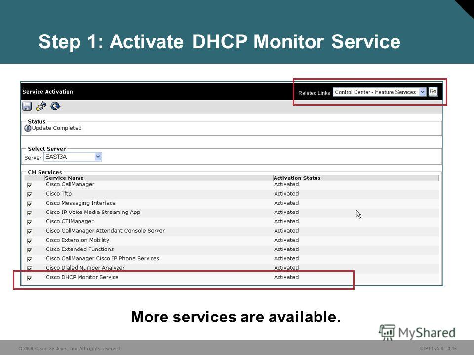 © 2006 Cisco Systems, Inc. All rights reserved. CIPT1 v5.03-16 Step 1: Activate DHCP Monitor Service More services are available.