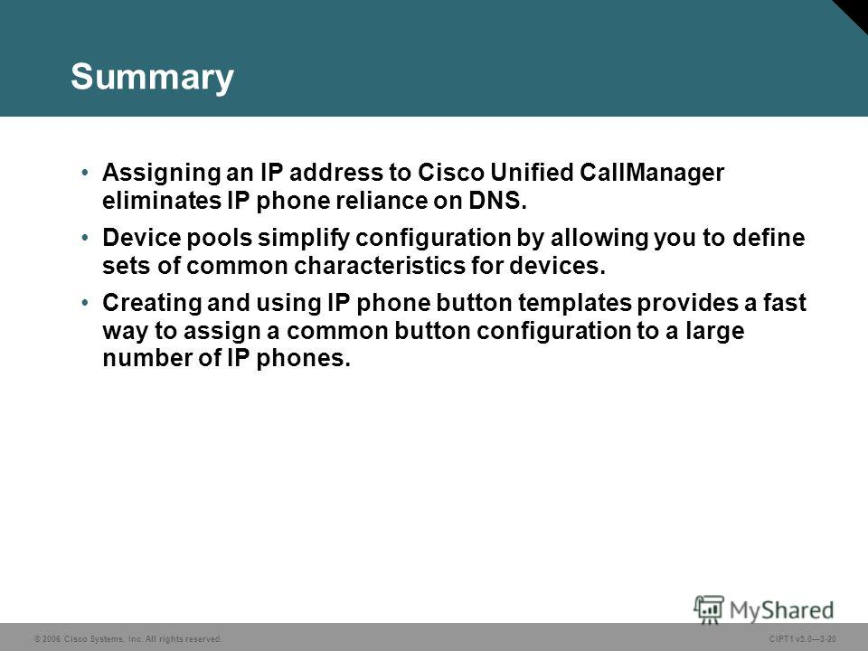 © 2006 Cisco Systems, Inc. All rights reserved. CIPT1 v5.03-20 Summary Assigning an IP address to Cisco Unified CallManager eliminates IP phone reliance on DNS. Device pools simplify configuration by allowing you to define sets of common characterist