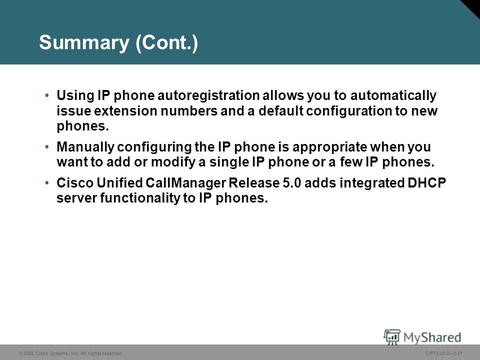 © 2006 Cisco Systems, Inc. All rights reserved. CIPT1 v5.03-21 Summary (Cont.) Using IP phone autoregistration allows you to automatically issue extension numbers and a default configuration to new phones. Manually configuring the IP phone is appropr