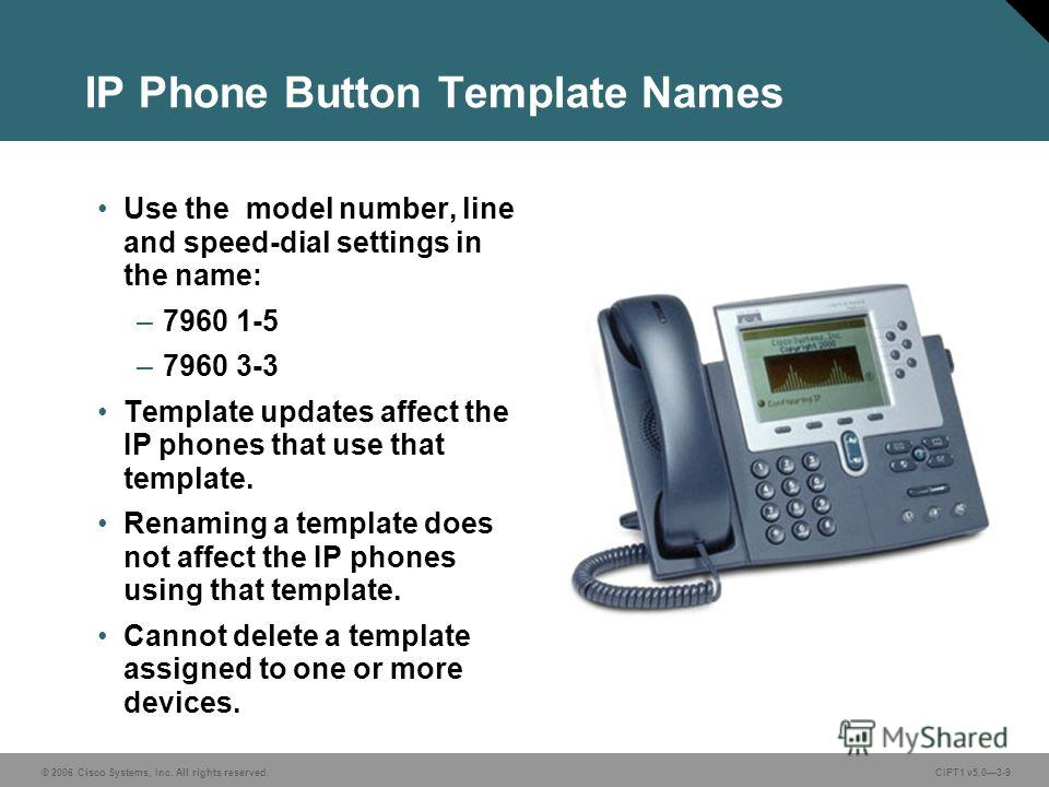 © 2006 Cisco Systems, Inc. All rights reserved. CIPT1 v5.03-9 IP Phone Button Template Names Use the model number, line and speed-dial settings in the name: –7960 1-5 –7960 3-3 Template updates affect the IP phones that use that template. Renaming a