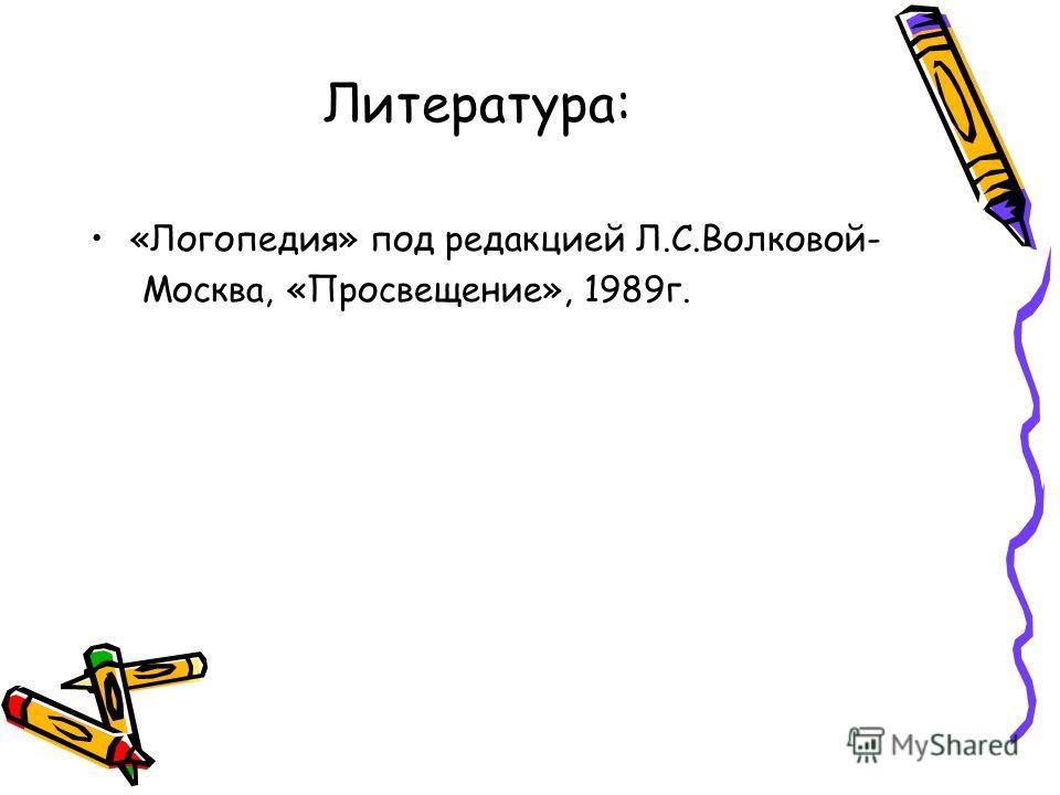 Литература: «Логопедия» под редакцией Л.С.Волковой- Москва, «Просвещение», 1989 г.