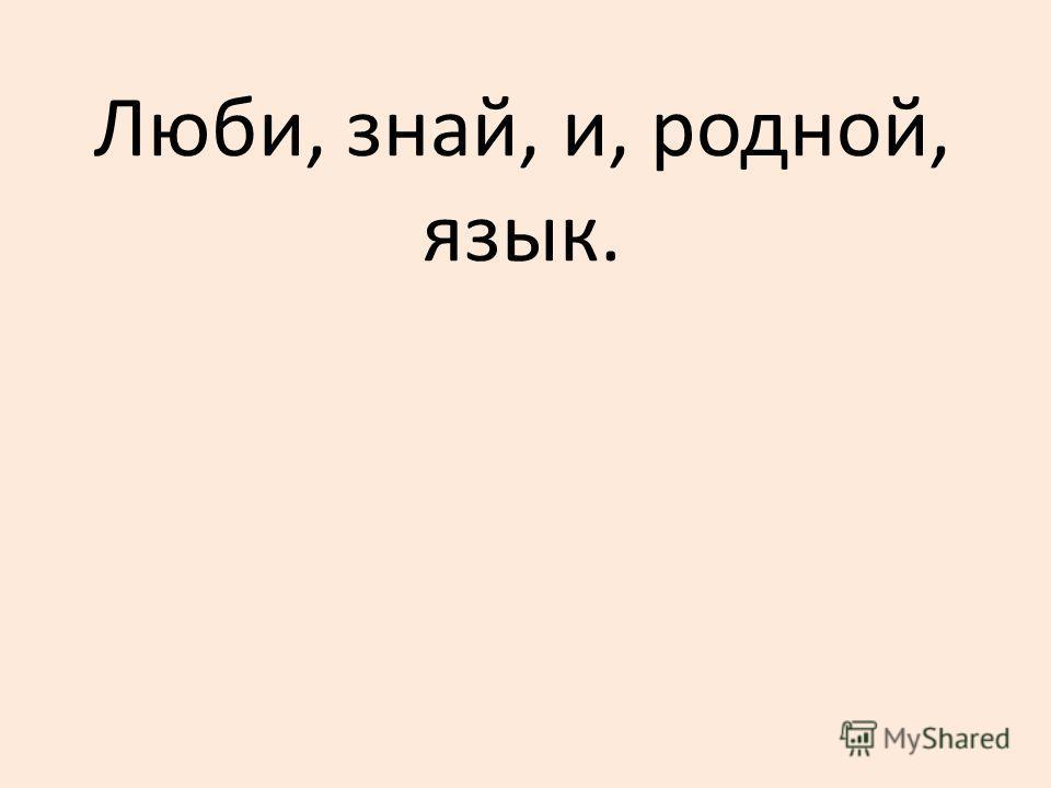 Люби, знай, и, родной, язык.