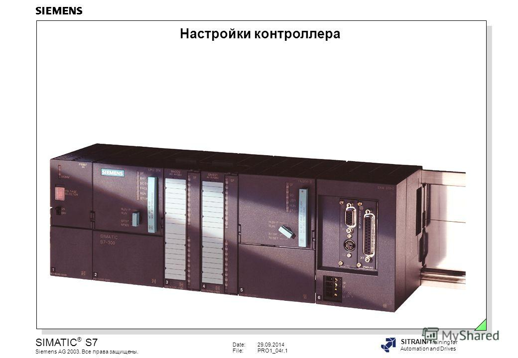 Date:29.09.2014 File:PRO1_04r.1 SIMATIC ® S7 Siemens AG 2003. Все права защищены. SITRAIN Training for Automation and Drives Настройки контроллера