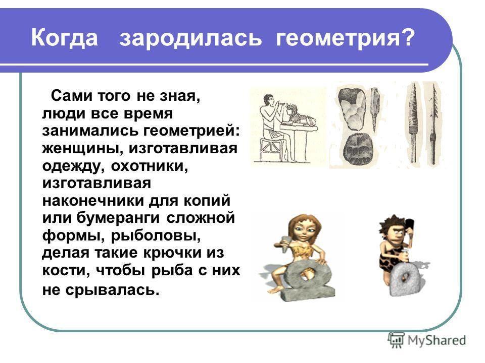 Когда зародилась геометрия? Сами того не зная, люди все время занимались геометрией: женщины, изготавливая одежду, охотники, изготавливая наконечники для копий или бумеранги сложной формы, рыболовы, делая такие крючки из кости, чтобы рыба с них не ср