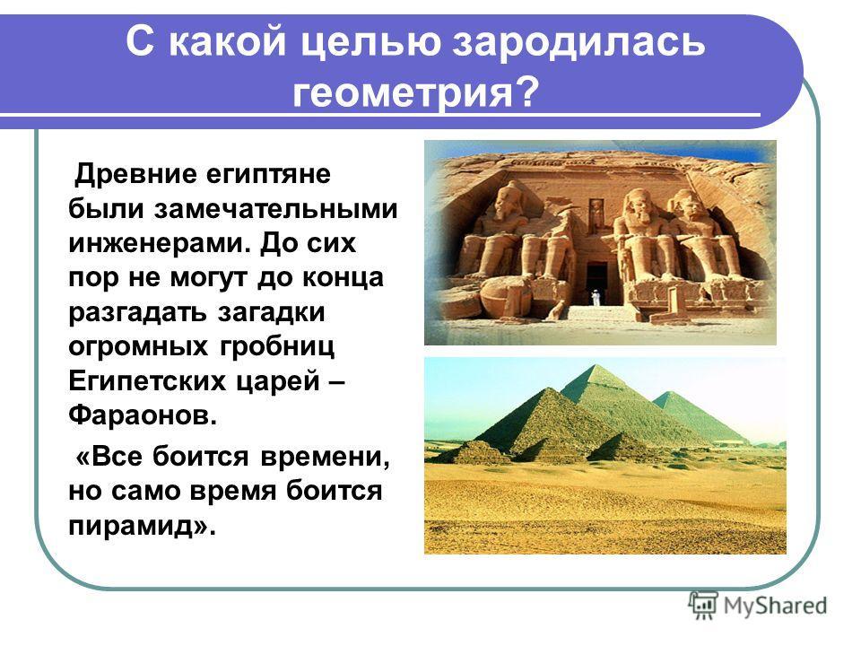 С какой целью зародилась геометрия? Древние египтяне были замечательными инженерами. До сих пор не могут до конца разгадать загадки огромных гробниц Египетских царей – Фараонов. «Все боится времени, но само время боится пирамид».