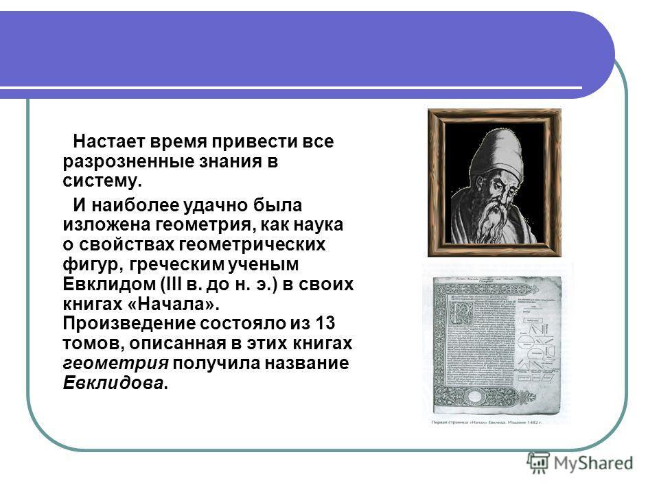 Настает время привести все разрозненные знания в систему. И наиболее удачно была изложена геометрия, как наука о свойствах геометрических фигур, греческим ученым Евклидом (III в. до н. э.) в своих книгах «Начала». Произведение состояло из 13 томов, о