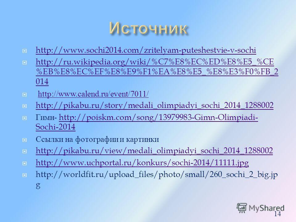 http://www.sochi2014.com/zritelyam-puteshestvie-v-sochi http://ru.wikipedia.org/wiki/%C7%E8%EC%ED%E8%E5_%CE %EB%E8%EC%EF%E8%E9%F1%EA%E8%E5_%E8%E3%F0%FB_2 014 http://ru.wikipedia.org/wiki/%C7%E8%EC%ED%E8%E5_%CE %EB%E8%EC%EF%E8%E9%F1%EA%E8%E5_%E8%E3%F0