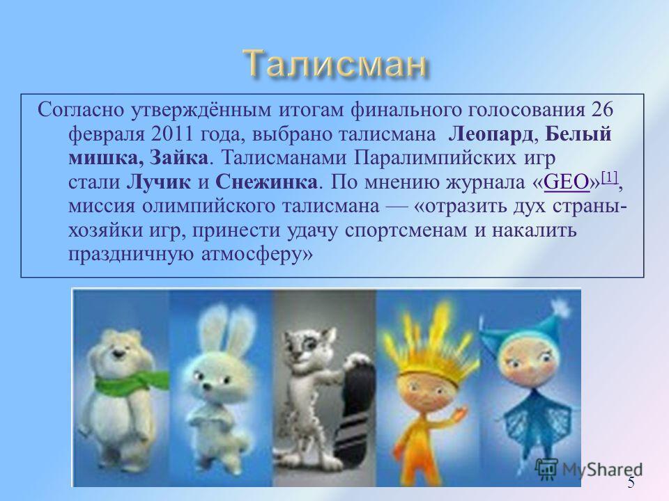 Согласно утверждённым итогам финального голосования 26 февраля 2011 года, выбрано талисмана Леопард, Белый мишка, Зайка. Талисманами Паралимпийских игр стали Лучик и Снежинка. По мнению журнала «GEO» [1], миссия олимпийского талисмана « отразить дух