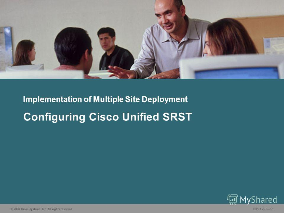 © 2006 Cisco Systems, Inc. All rights reserved. CIPT1 v5.05-1 Implementation of Multiple Site Deployment Configuring Cisco Unified SRST