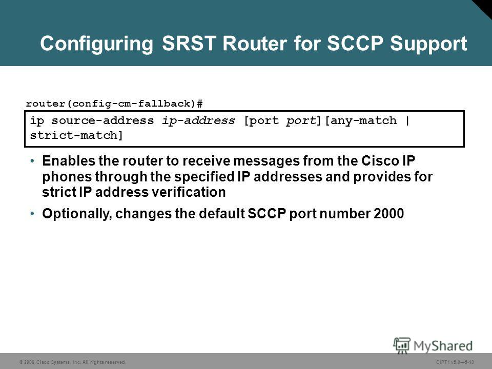 © 2006 Cisco Systems, Inc. All rights reserved. CIPT1 v5.05-10 Configuring SRST Router for SCCP Support ip source-address ip-address [port port][any-match | strict-match] router(config-cm-fallback)# Enables the router to receive messages from the Cis