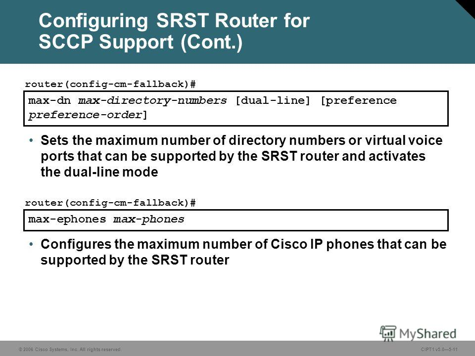 © 2006 Cisco Systems, Inc. All rights reserved. CIPT1 v5.05-11 Configuring SRST Router for SCCP Support (Cont.) max-dn max-directory-numbers [dual-line] [preference preference-order] router(config-cm-fallback)# Sets the maximum number of directory nu