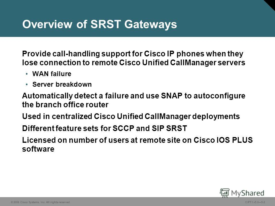 © 2006 Cisco Systems, Inc. All rights reserved. CIPT1 v5.05-2 Overview of SRST Gateways Provide call-handling support for Cisco IP phones when they lose connection to remote Cisco Unified CallManager servers WAN failure Server breakdown Automatically