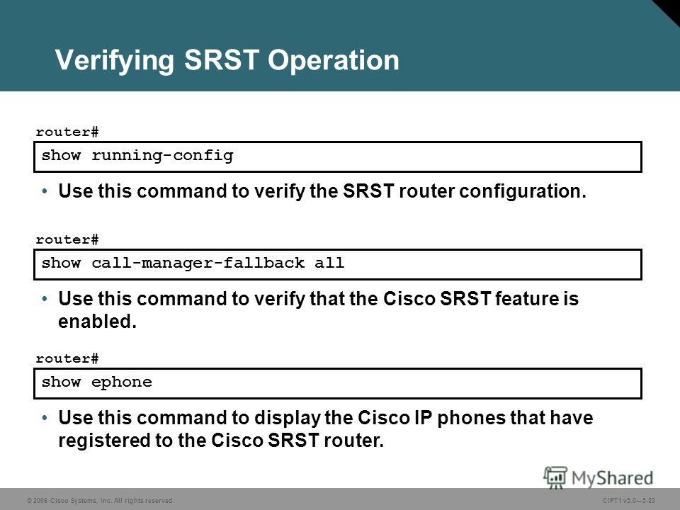 © 2006 Cisco Systems, Inc. All rights reserved. CIPT1 v5.05-23 Verifying SRST Operation show running-config router# Use this command to verify the SRST router configuration. show call-manager-fallback all router# Use this command to verify that the C