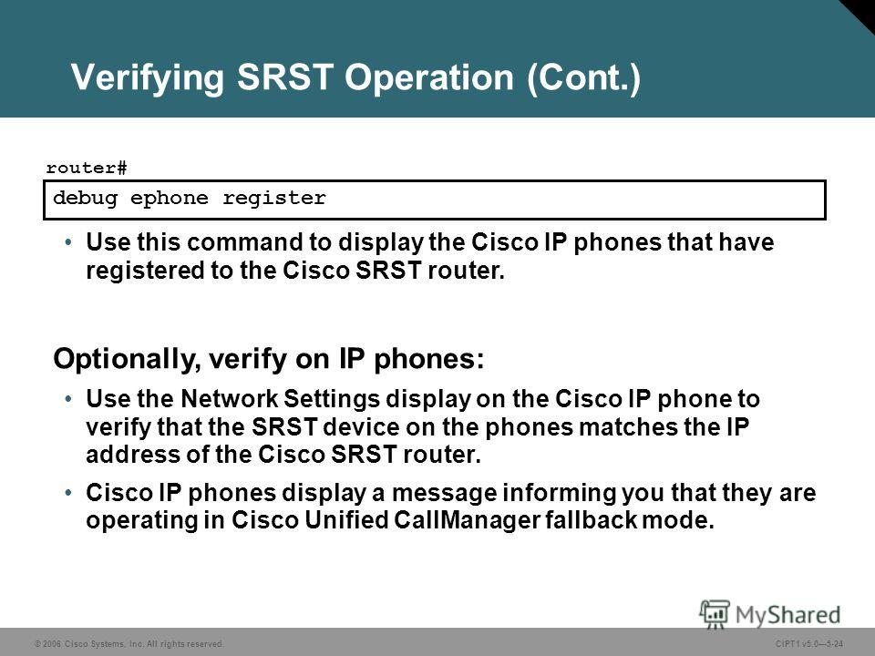 © 2006 Cisco Systems, Inc. All rights reserved. CIPT1 v5.05-24 Verifying SRST Operation (Cont.) debug ephone register router# Use this command to display the Cisco IP phones that have registered to the Cisco SRST router. Optionally, verify on IP phon