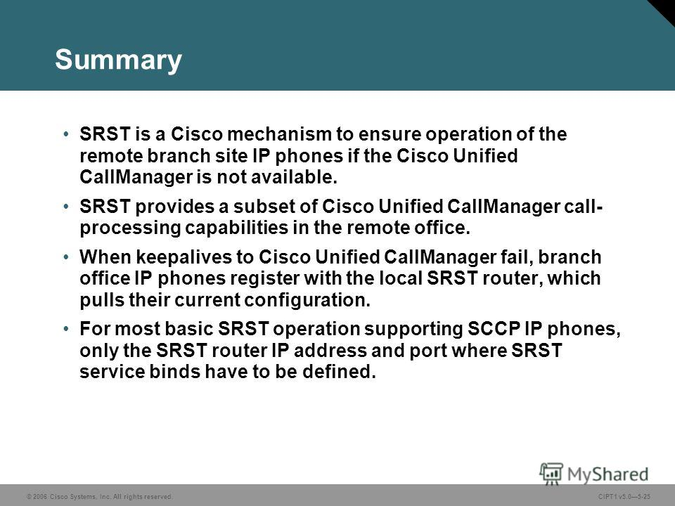 © 2006 Cisco Systems, Inc. All rights reserved. CIPT1 v5.05-25 Summary SRST is a Cisco mechanism to ensure operation of the remote branch site IP phones if the Cisco Unified CallManager is not available. SRST provides a subset of Cisco Unified CallMa