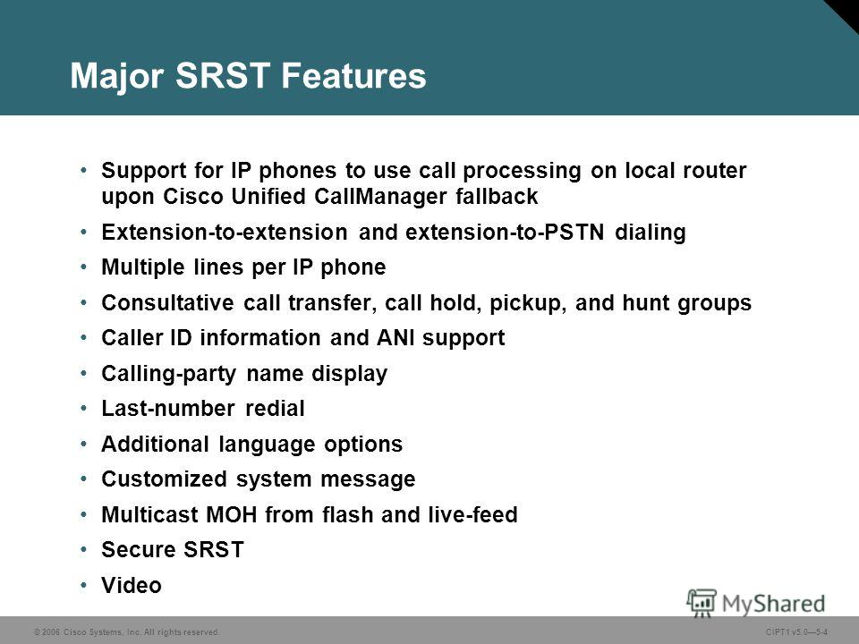 © 2006 Cisco Systems, Inc. All rights reserved. CIPT1 v5.05-4 Major SRST Features Support for IP phones to use call processing on local router upon Cisco Unified CallManager fallback Extension-to-extension and extension-to-PSTN dialing Multiple lines