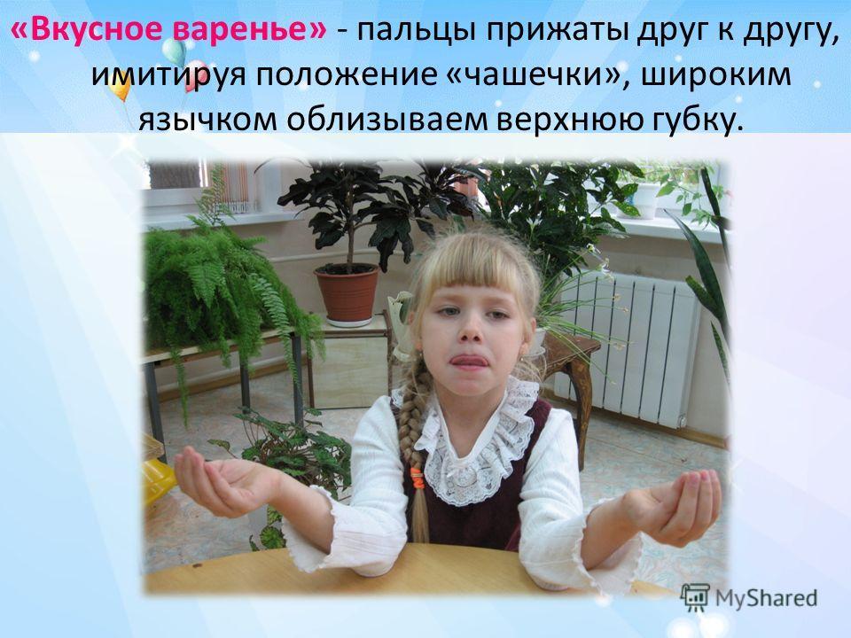 «Вкусное варенье» - пальцы прижаты друг к другу, имитируя положение «чашечки», широким язычком облизываем верхнюю губку.