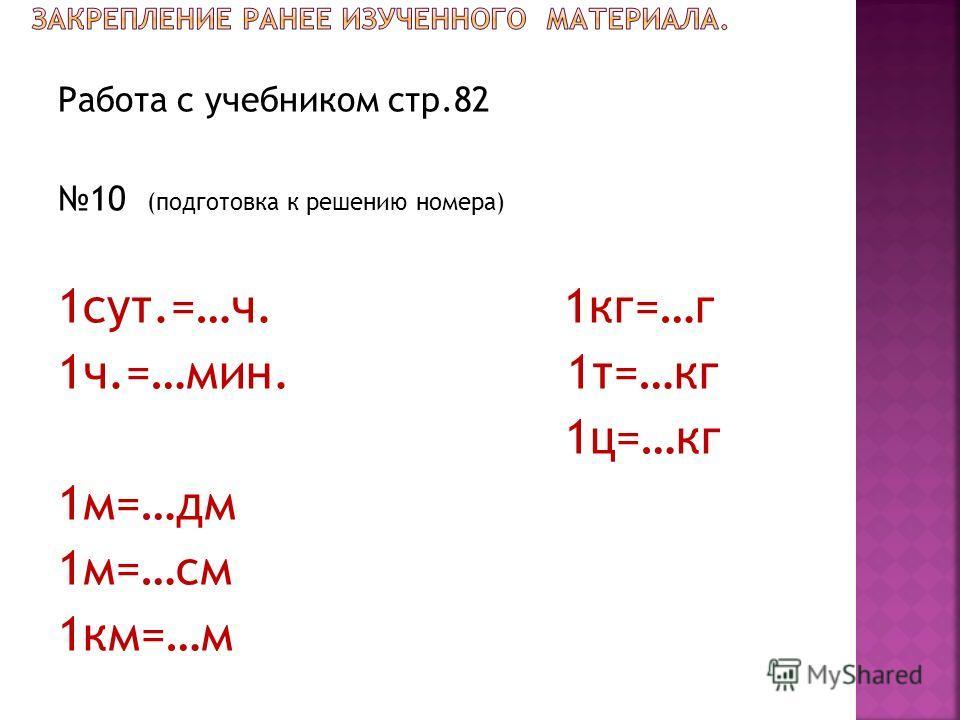 Работа с учебником стр.82 10 (подготовка к решению номера) 1 сут.=…ч. 1 кг=…г 1 ч.=…мин. 1 т=…кг 1 ц=…кг 1 м=…дм 1 м=…см 1 км=…м