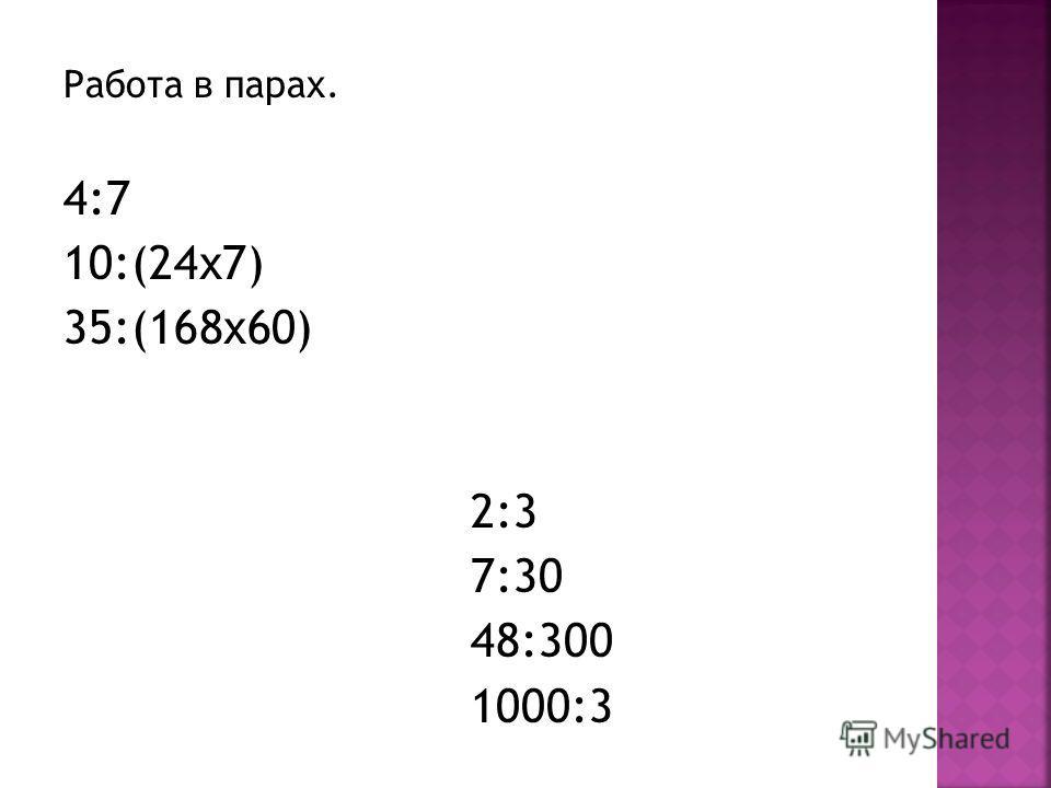 Работа в парах. 4:7 10:(24 х 7) 35:(168 х 60) 2:3 7:30 48:300 1000:3