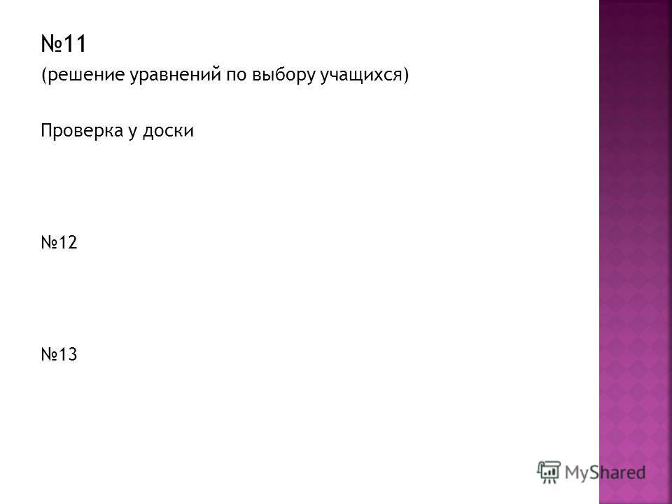 11 (решение уравнений по выбору учащихся) Проверка у доски 12 13