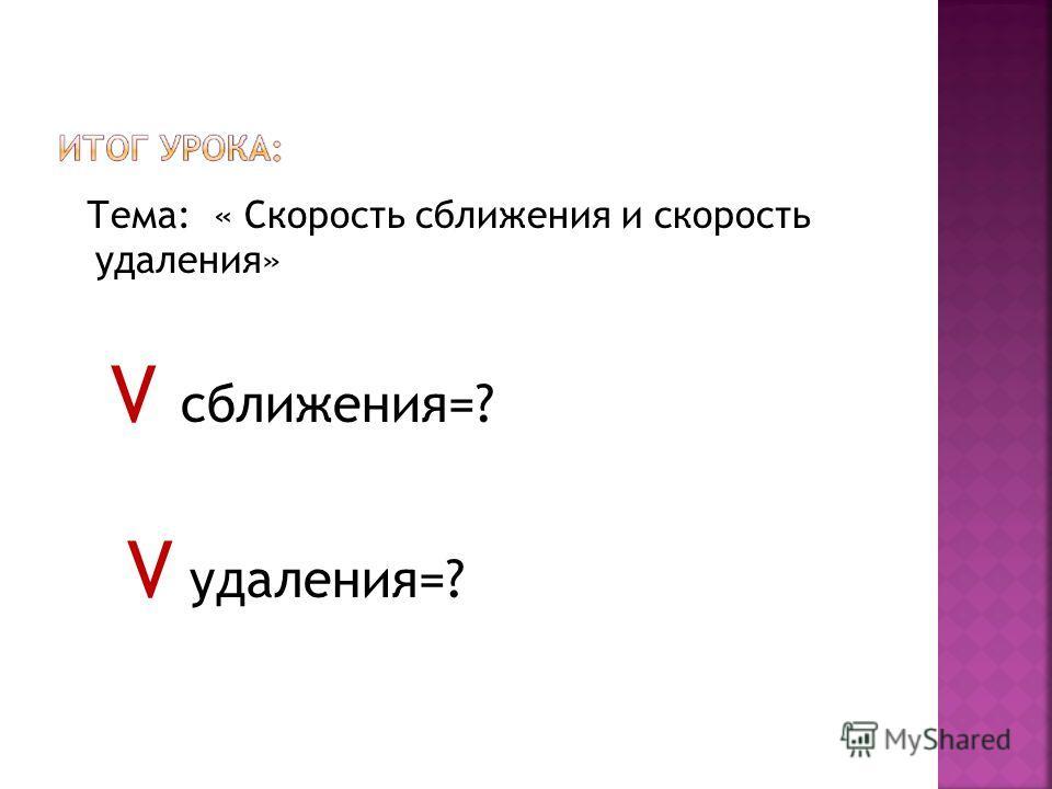 Тема: « Скорость сближения и скорость удаления» V сближения=? V удаления=?