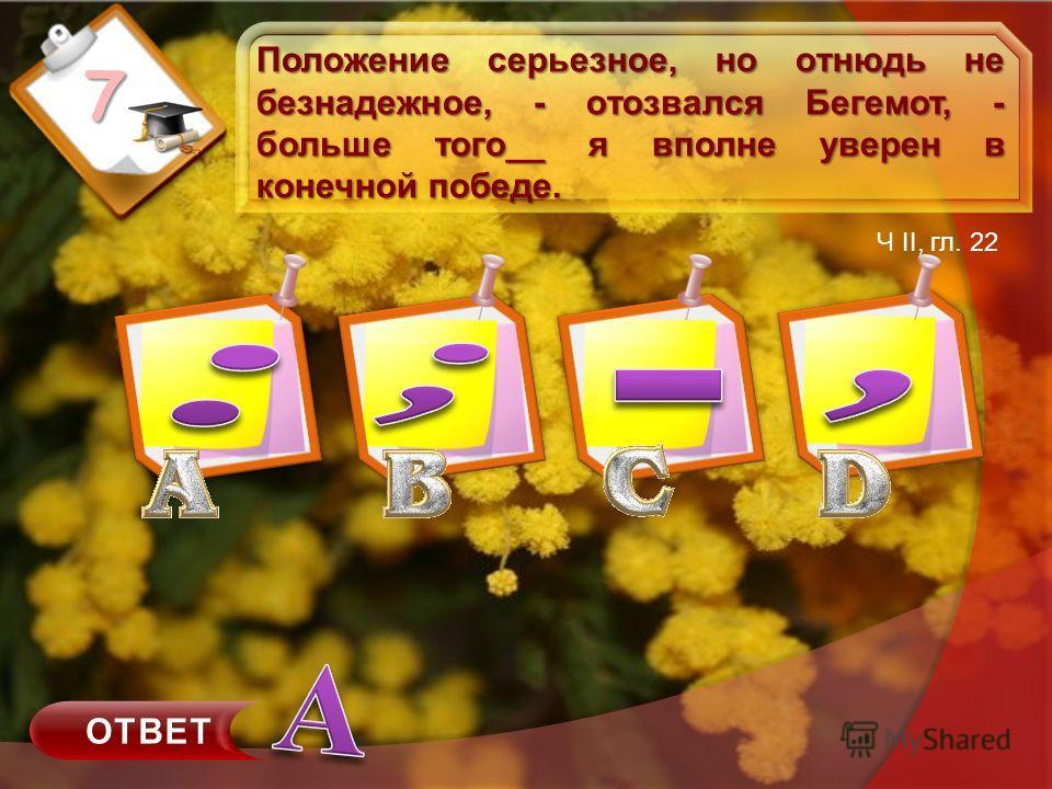 7 Положение серьезное, но отнюдь не безнадежное, - отозвался Бегемот, - больше того__ я вполне уверен в конечной победе. Ч II, гл. 22