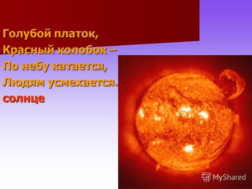 Голубой платок, Красный колобок – По небу катается, Людям усмехается. солнце
