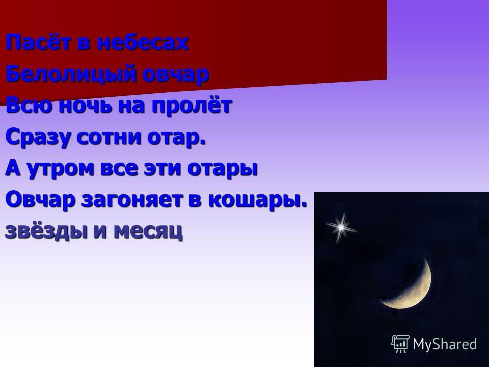 Пасёт в небесах Белолицый овчар Всю ночь на пролёт Сразу сотни отар. А утром все эти отары Овчар загоняет в кошары. звёзды и месяц